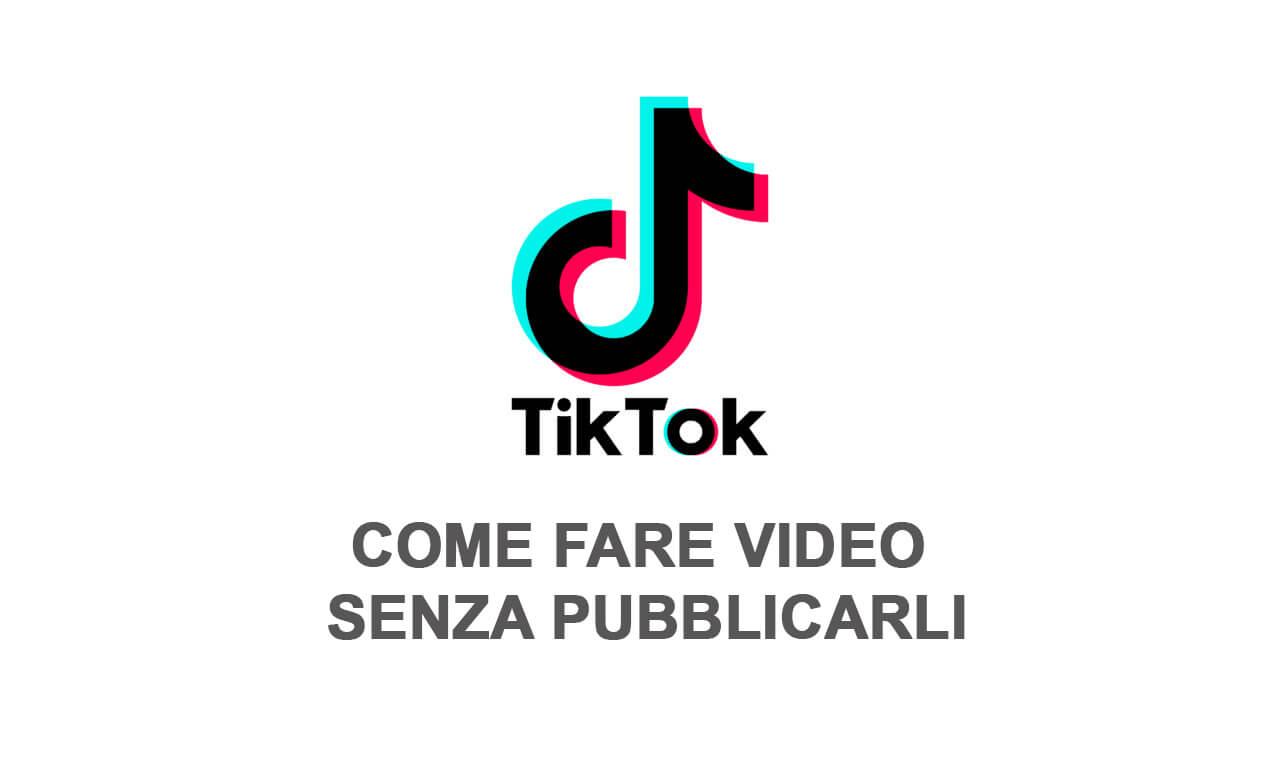 TikTok: come fare video senza pubblicarli